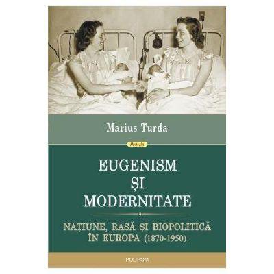 Eugenism si modernitate. Natiune, rasa si biopolitica in Europa 1870-1950 - Marius Turda