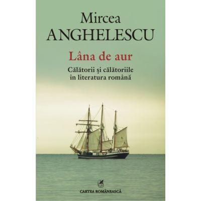 Lana de aur - Calatorii si calatoriile in literatura romana (Mircea Anghelescu)