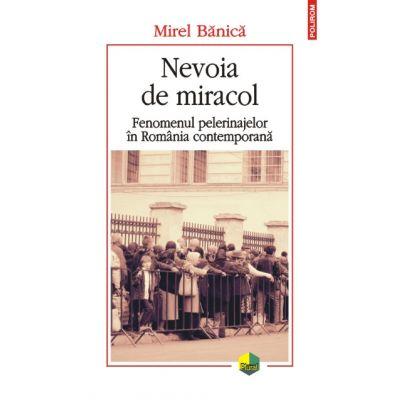 Nevoia de miracol. Fenomenul pelerinajelor in Romania contemporana - Mirel Banica