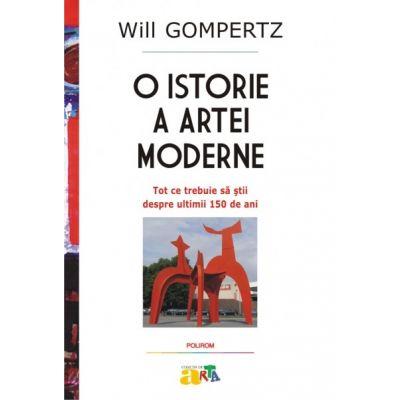 O istorie a artei moderne. Tot ce trebuie sa stii despre ultimii 150 de ani - Will Gompertz