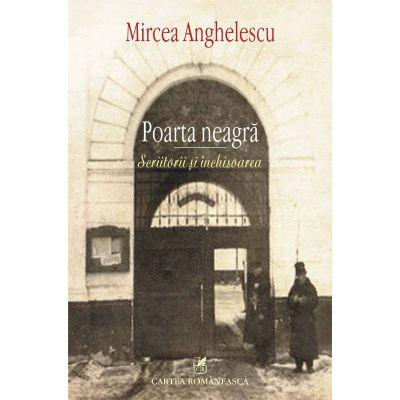 Poarta neagra - Scriitorii si inchisoarea (Mircea Anghelescu)