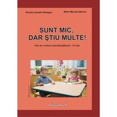 SUNT MIC, DAR ŞTIU MULTE! 4-5 ani (Renata Rebegea, Marcela Meraru)