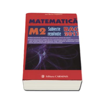 Bacalaureat 2017. Matematica M2, subiecte rezolvate (Ion Bucur Popescu) - Ed. Carminis