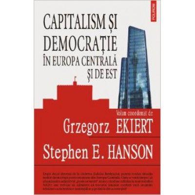 Capitalism si democratie in Europa Centrala si de Est - Evaluarea mostenirii regimurilor comuniste (Grzegorz Ekiert)