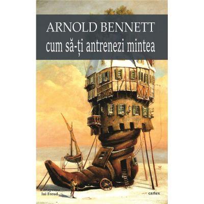 Cum sa-ti antrenezi mintea (Arnold Bennett)