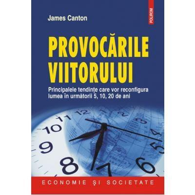 Provocarile viitorului - Principalele tendinte care vor reconfigura lumea in urmatorii 5, 10, 20 de ani (James Canton)