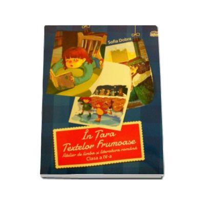 In Tara Textelor Frumoase - Atelier de limba si literatura romana, pentru clasa a IV-a