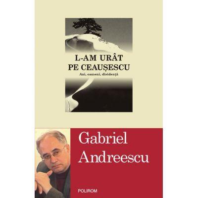 L-am urat pe Ceausescu - Ani, oameni, disidenta (Gabriel Andreescu)
