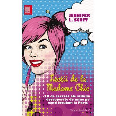 Lectii de la madame Chic. 20 de secrete ale stilului, descoperite de mine cand locuiam la Paris - Jennifer L. Scott