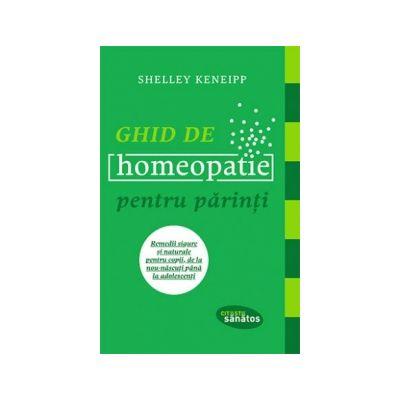 Ghid de homeopatie pentru parinti. Remedii sigure si naturale pentru copii, de la nou-nascuti pana la adolescenti - Shelley Keneipp