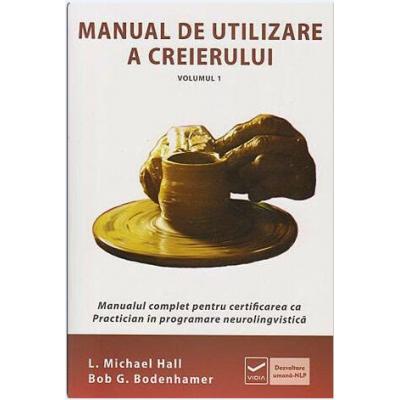 Manual de utilizare a creierului - Volumul I - Manualul complet pentru certificarea ca Practitioner NLP (Michael Hall)