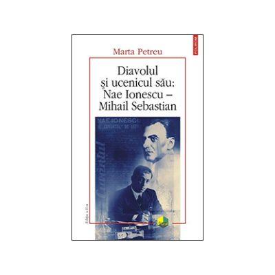 Diavolul si ucenicul sau: Nae Ionescu – Mihail Sebastian. Editia a II-a (Marta Petreu)