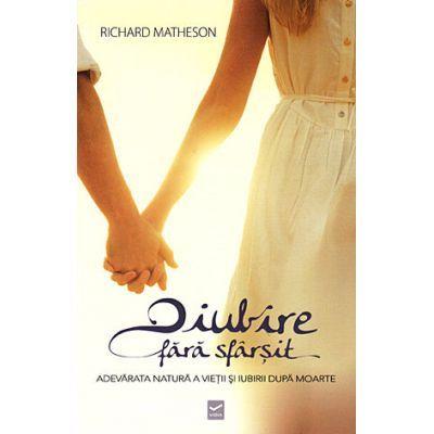 O iubire fara sfarsit - Adevarata natura a vietii si iubirii dupa moarte (Richard Burton Matheson)