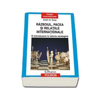 Razboiul, pacea si relatiile internationale - O introducere in istoria strategica (Colin S. Gray)