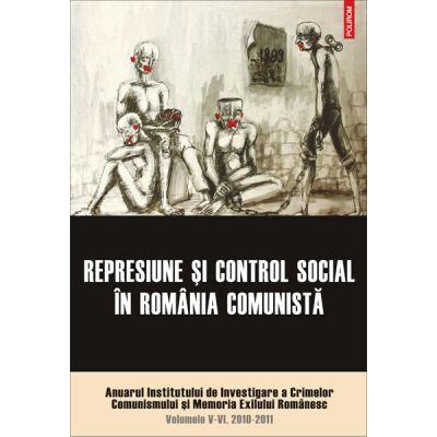 Represiune si control social in Romania comunista - Volumele V-VI, 2010-2011 (Institutul de Investigare a Crimelor Comunismului si Memoria Exilului)