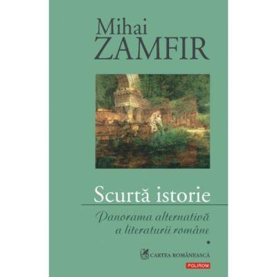 Scurta istorie - Panorama alternativa a literaturii romane Volumul I (Mihai Zamfir)