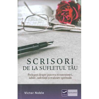 Scrisori de la sufletul tau - Prelegeri despre puterea recunostintei, iubire, suferinta si realizare spirituala (Victor Noble)