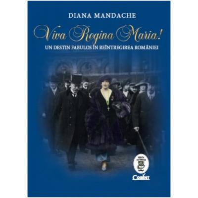 Viva Regina Maria!. Un destin fabulos in reintregirea Romaniei - Diana Mandache