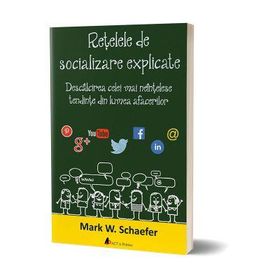 Retelele de socializare explicate. Descalcirea celei mai neintelese tendinte din lumea afacerilor -Mark W. Schaefer