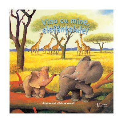 Vino cu mine, elefantelule! PALOMA WENSELL ULISES WENSELL - UNIVERS ENCICLOPEDIC