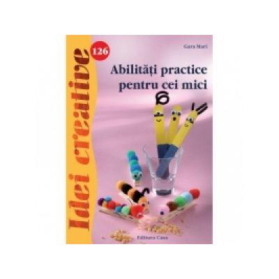Abilitati practice pentru cei mici - Idei creative 126 - Gara Mari