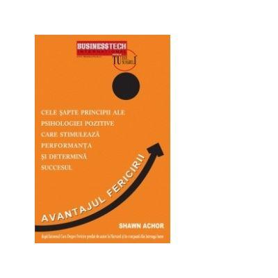 AVANTAJUL FERICIRII. 7 principii ale psihologiei pozitive care stimuleaza performanta si determina succesul - Shawn Achor