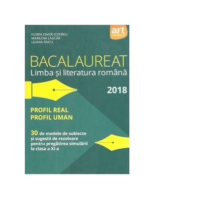 Bacalaureat 2018 Limba si literatura romana. Profil real. Profil uman. 30 de modele de subiecte si sugestii de rezolvare pentru pregatirea simularii la clasa a XI-a - Ed. Art