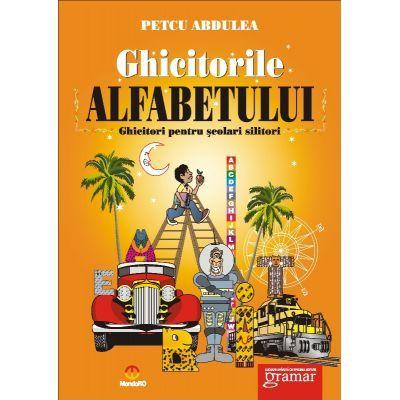 Ghicitorile alfabetului. Ghicitori pentru scolari silitori - Petcu Abdulea
