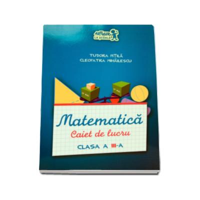Matematica. Caiet de lucru, clasa a III-a - Cleopatra Mihailescu, Tudora Pitila