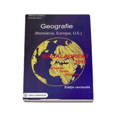 Bacalaureat 2018 - Geografie. Sinteze. Teste. Rezolvari - Romania, Europa, Uniunea Europeana (Editie, revizuita) - Ed. Gimnasium