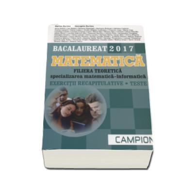Matematica Bacalaureat 2017, Filiera teoretica - Specializarea Matematica-Informatica. Exercitii recapitulative - Ed. Campion