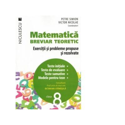 Matematica. Breviar teoretic. Exercitii si probleme propuse si rezolvate. Teste initiale. Teste de evaluare. Teste sumative. Modele pentru teze. Clasa a VIII-a.