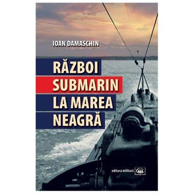 Razboi submarin la Marea Neagra - Ioan Damaschin