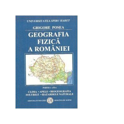 Geografia Fizica a Romaniei. Clima, Apele, Biogeografia, Solurile, Hazardele naturale - Grigore Posea
