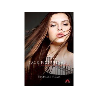 Sacrificiu final (Academia Vampirilor, vol. 6) - RICHELLE MEAD