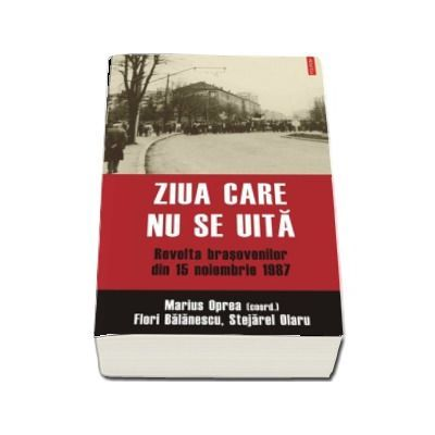 Ziua care nu se uita. Revolta brasovenilor din 15 noiembrie 1987- Marius Oprea, Flori Balanescu, Stejarel Olaru