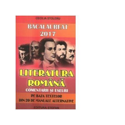 Bacalaureat 2017. Literatura romana, comentarii si eseuri (pe baza textelor din 20 de manuale alternative) - Ed. Stefan