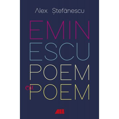 Eminescu, poem cu poem. La o noua lectura. Antumele - Alex Stefanescu
