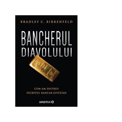 Bancherul diavolului. Cum am distrus secretul bancar elvetian - Bradley C. Birkenfeld