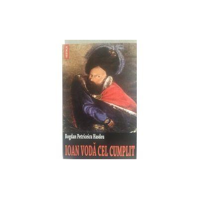 IOAN VODA CEL CUMPLIT. Aventurile. Domnia, Razboaiele. Moartea lui. Rolul sau in istoria universala si in viata poporului roman (1572-1574) - BOGDAN PETRICEICU HASDEU