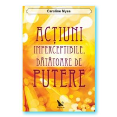 Actiuni imperceptibile datatoare de putere (Caroline Myss)