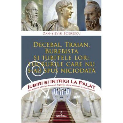 Decebal, Traian, Burebista si iubitele lor: lucrurile care nu s-au spus niciodată - Dan-Silviu Boerescu