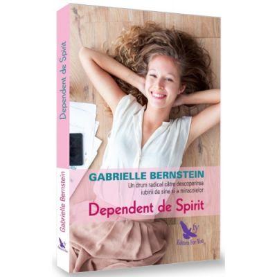 Dependent de spirit. O cale radicala pentru a descoperi iubirea de sine si miracolele - Gabrielle Bernstein