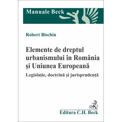 Elemente de dreptul urbanismului in Romania si Uniunea Europeana. Legislatie, doctrina si jurisprudenta (Robert Bischin)