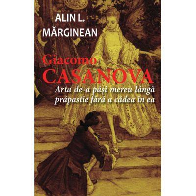 Giacomo Casanova - Arta de a pasi mereu langa prapastie fara a cadea in ea - Alin L. MARGINEAN