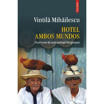 Hotel Ambos Mundos. Scurt eseu de antropologie borgesiana - Vintila Mihailescu