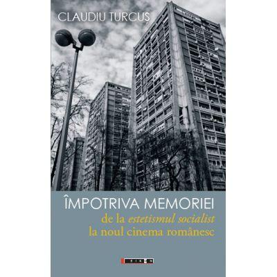 Impotriva memoriei - de la estetismul socialist la noul cinema romanesc - Claudiu TURCUS