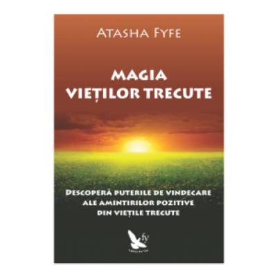 Magia vietilor trecute. Descopera puterile de vindecare ale amintirilor pozitive din vietile trecute - Atasha Fyfe