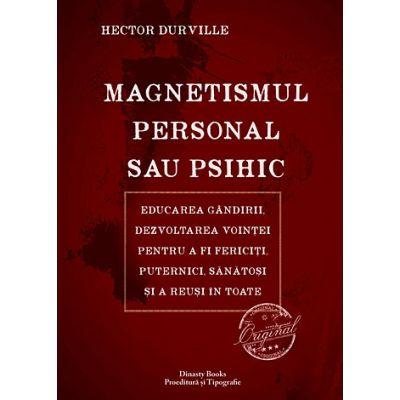 Magnetismul personal sau psihic. Educarea gandirii, dezvoltarea vointei pentru a fi fericiti, puternici, sanatosi si a reusi in toate - Hector Durville