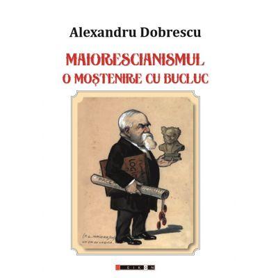 Maiorescianismul - O mostenire cu bucluc - Editia a II-a - Alexandru DOBRESCU